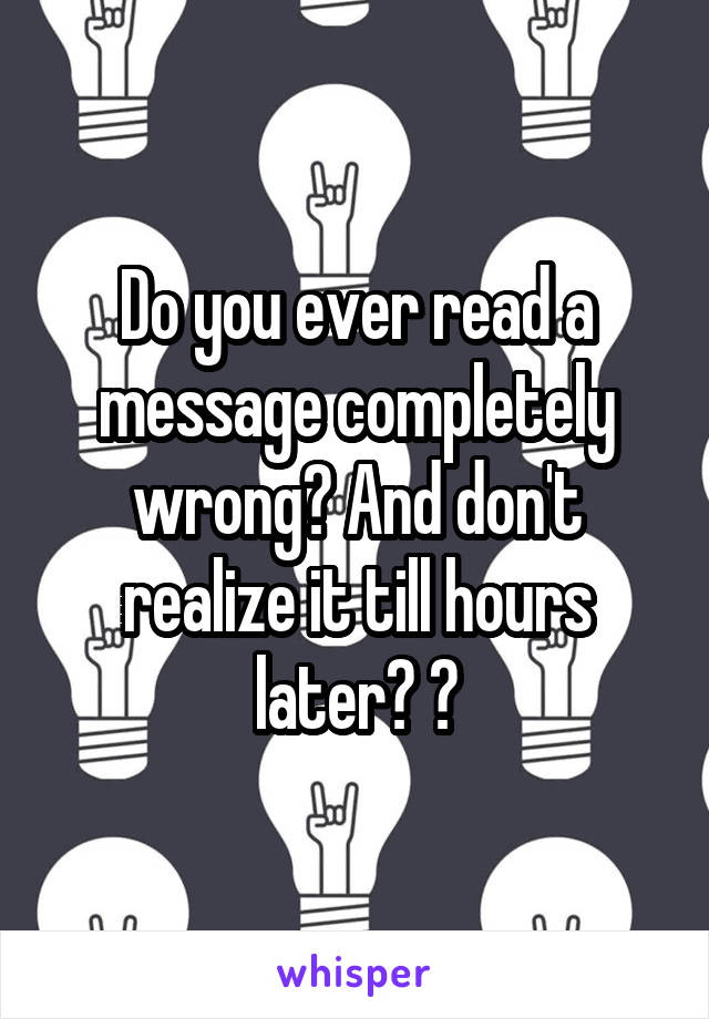 Do you ever read a message completely wrong? And don't realize it till hours later? 😂
