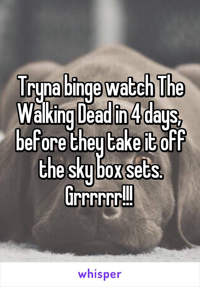 Tryna binge watch The Walking Dead in 4 days,  before they take it off the sky box sets. Grrrrrr!!!