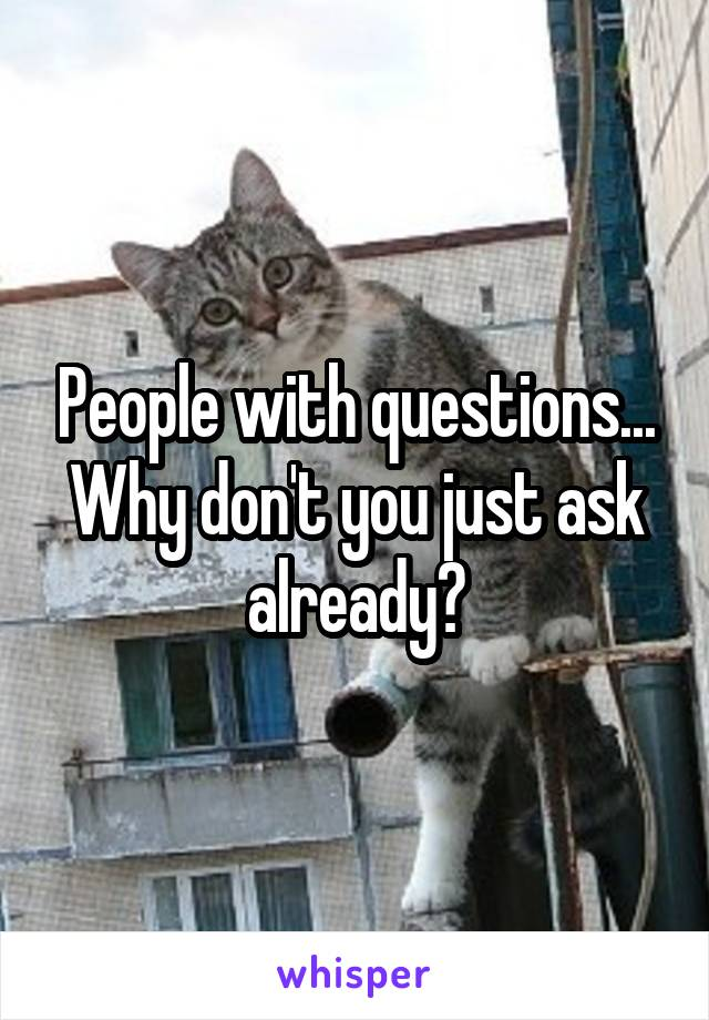People with questions... Why don't you just ask already?