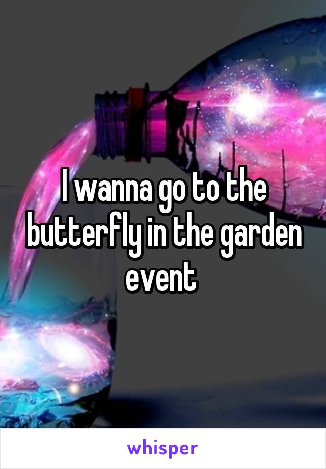 I wanna go to the butterfly in the garden event