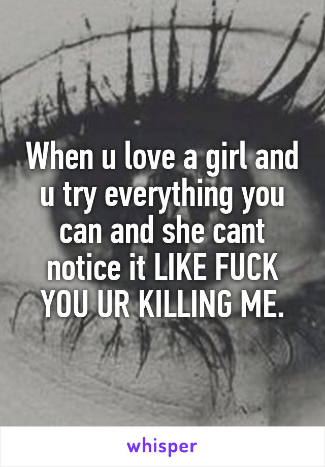 When u love a girl and u try everything you can and she cant notice it LIKE FUCK YOU UR KILLING ME.