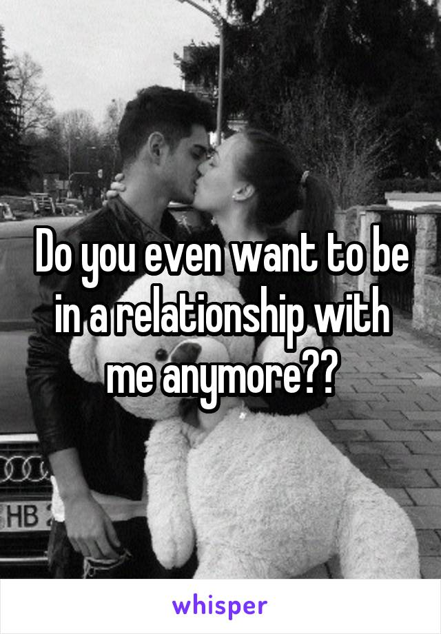 Do you even want to be in a relationship with me anymore??