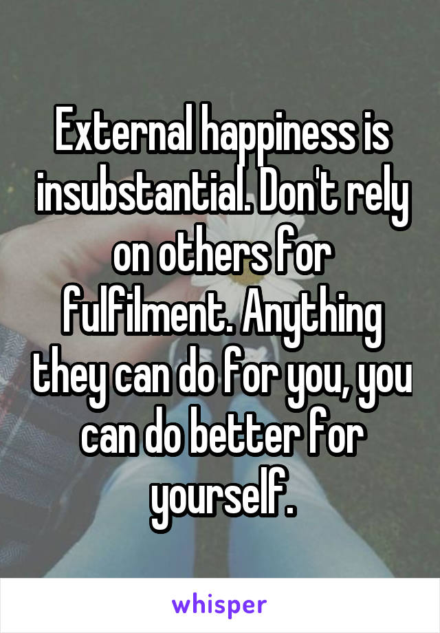 External happiness is insubstantial. Don't rely on others for fulfilment. Anything they can do for you, you can do better for yourself.