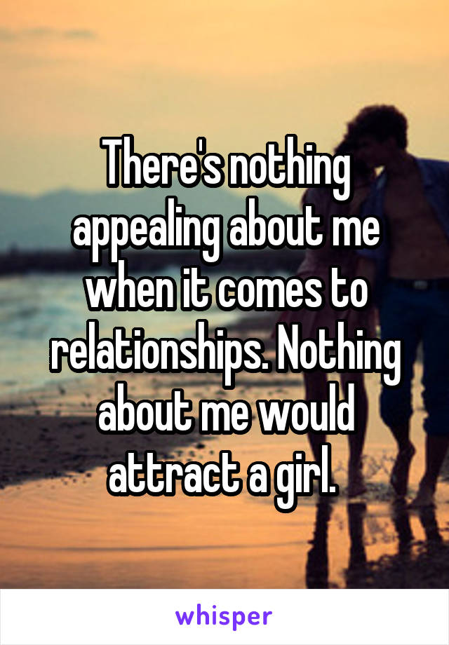 There's nothing appealing about me when it comes to relationships. Nothing about me would attract a girl.