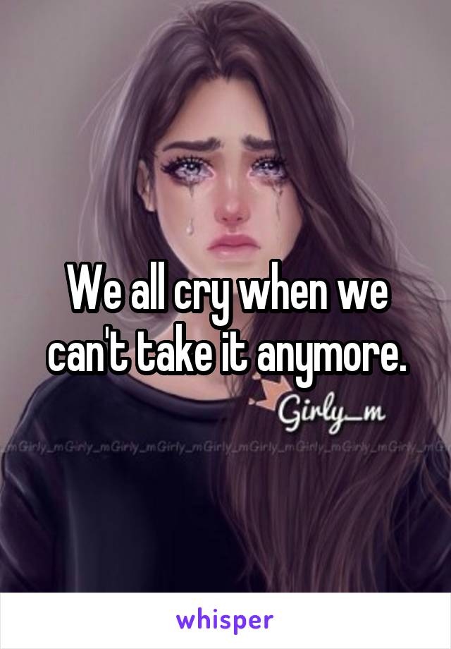 We all cry when we can't take it anymore.