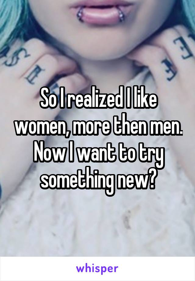 So I realized I like women, more then men. Now I want to try something new?