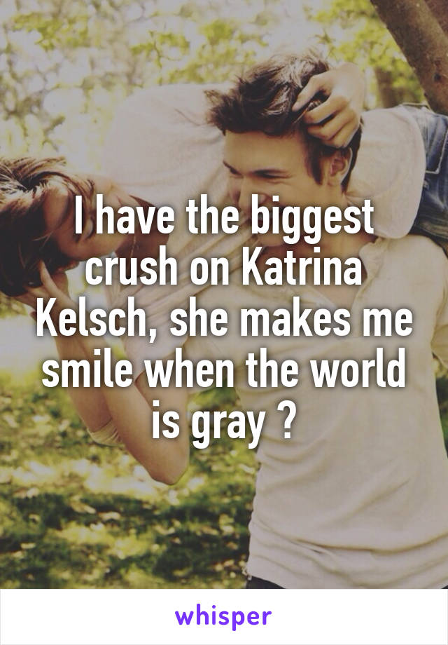 I have the biggest crush on Katrina Kelsch, she makes me smile when the world is gray 😍