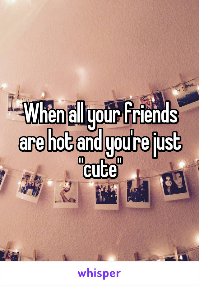 """When all your friends are hot and you're just """"cute"""""""