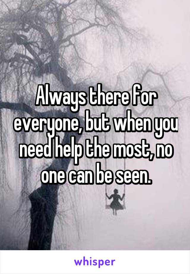 Always there for everyone, but when you need help the most, no one can be seen.