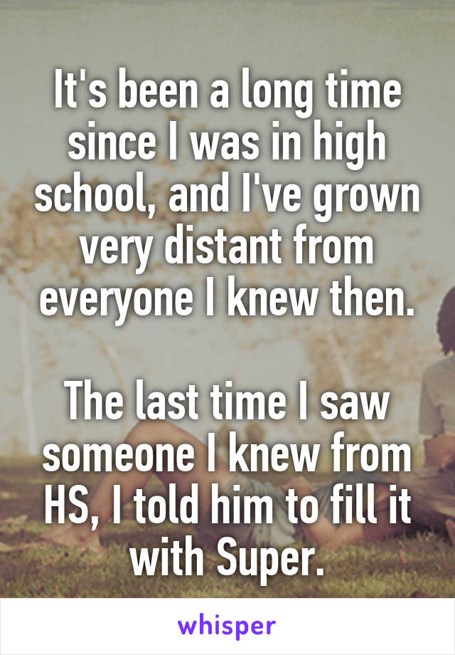 It's been a long time since I was in high school, and I've grown very distant from everyone I knew then.  The last time I saw someone I knew from HS, I told him to fill it with Super.
