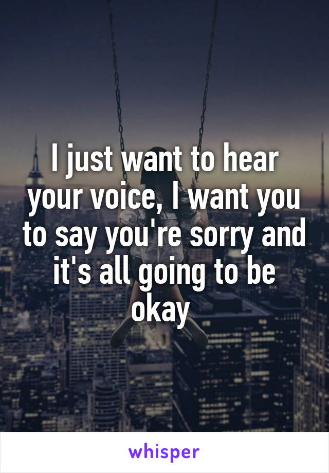 I just want to hear your voice, I want you to say you're sorry and it's all going to be okay