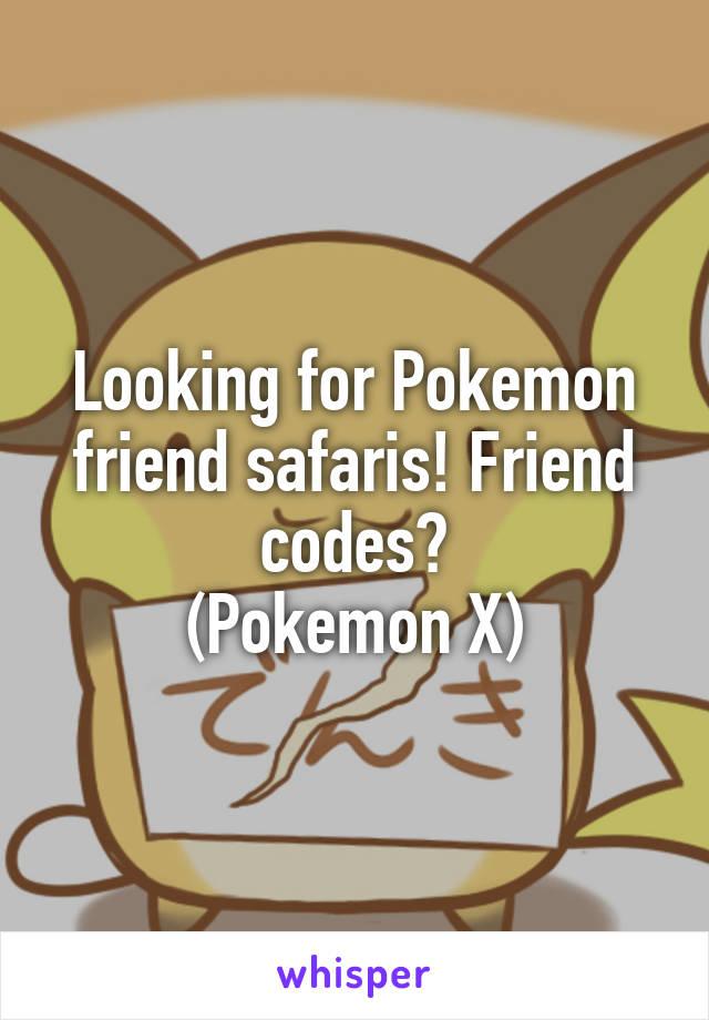 Looking for Pokemon friend safaris! Friend codes? (Pokemon X)