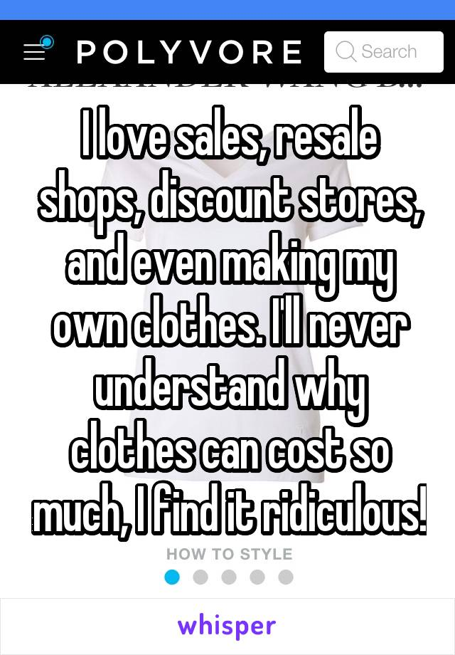 I love sales, resale shops, discount stores, and even making my own clothes. I'll never understand why clothes can cost so much, I find it ridiculous!