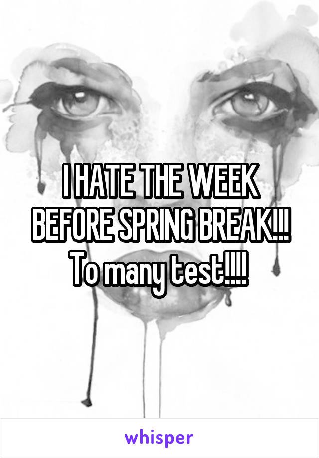 I HATE THE WEEK BEFORE SPRING BREAK!!! To many test!!!!