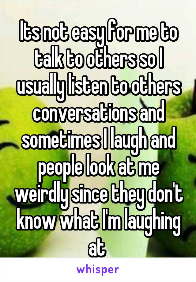 Its not easy for me to talk to others so I usually listen to others conversations and sometimes I laugh and people look at me weirdly since they don't know what I'm laughing at