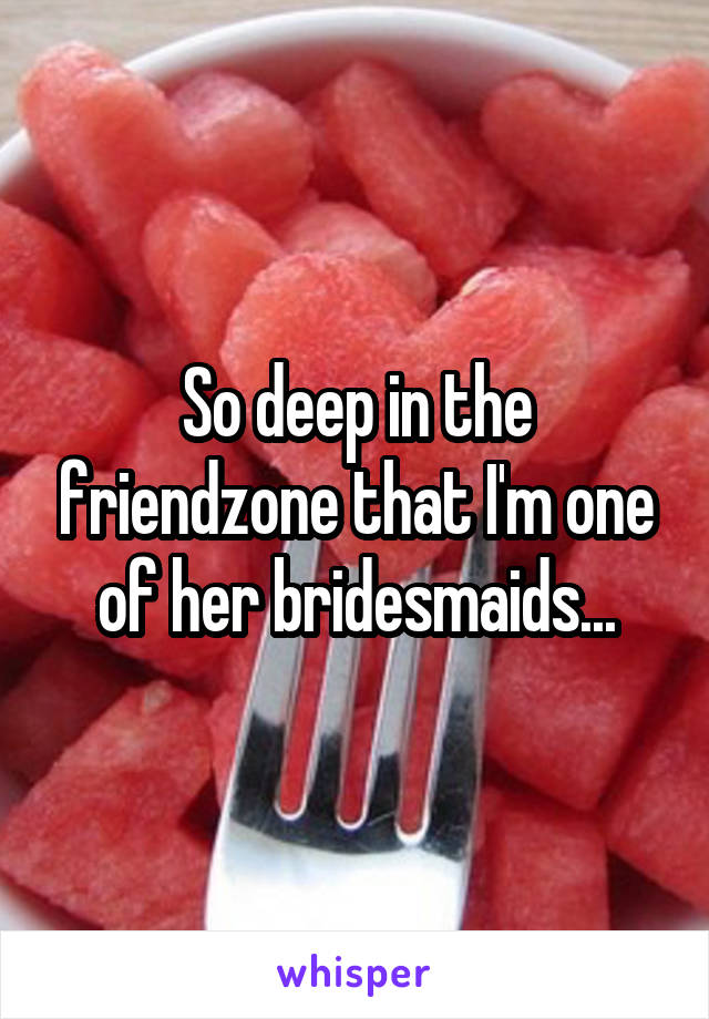 So deep in the friendzone that I'm one of her bridesmaids...
