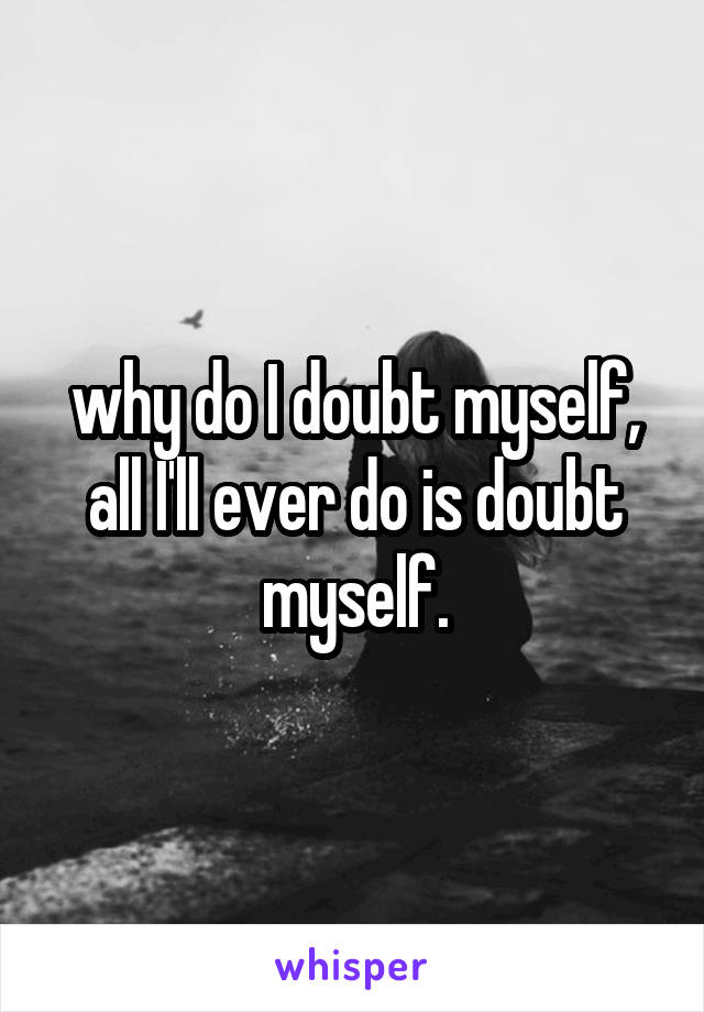 why do I doubt myself, all I'll ever do is doubt myself.