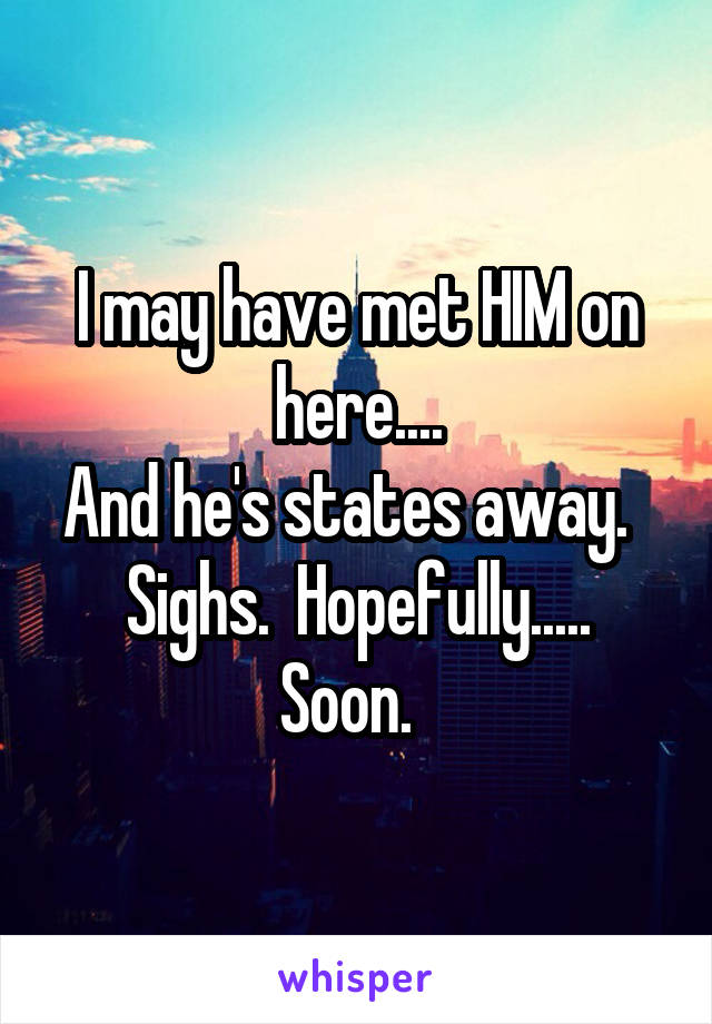 I may have met HIM on here.... And he's states away.   Sighs.  Hopefully..... Soon.