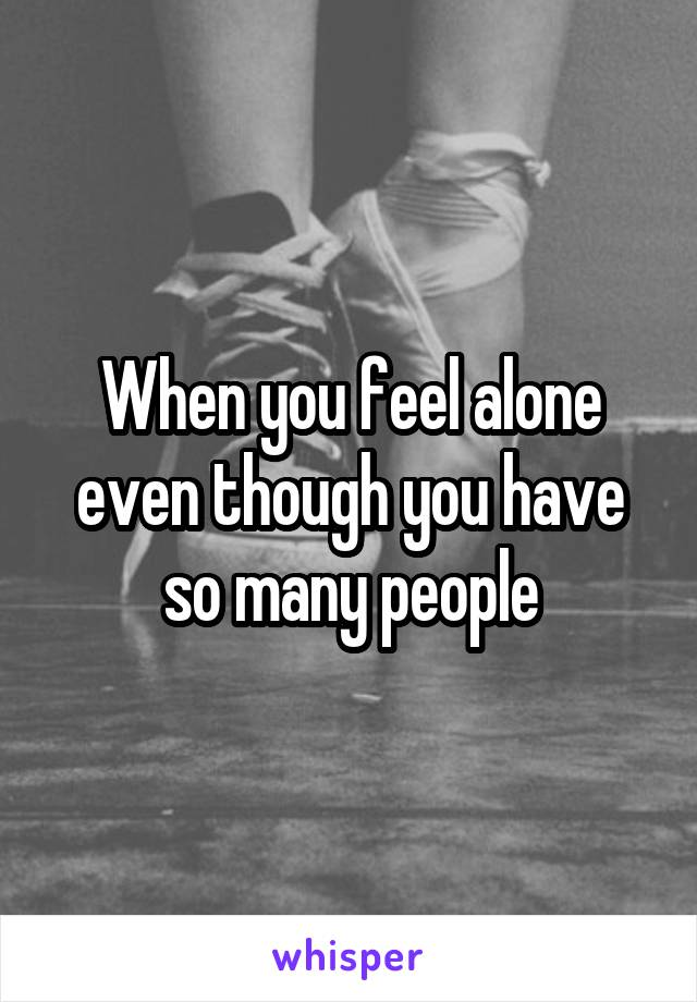 When you feel alone even though you have so many people