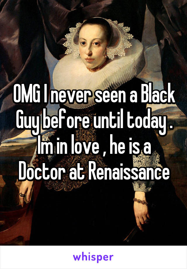 OMG I never seen a Black Guy before until today . Im in love , he is a Doctor at Renaissance