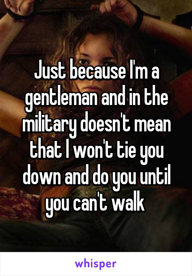 Just because I'm a gentleman and in the military doesn't mean that I won't tie you down and do you until you can't walk