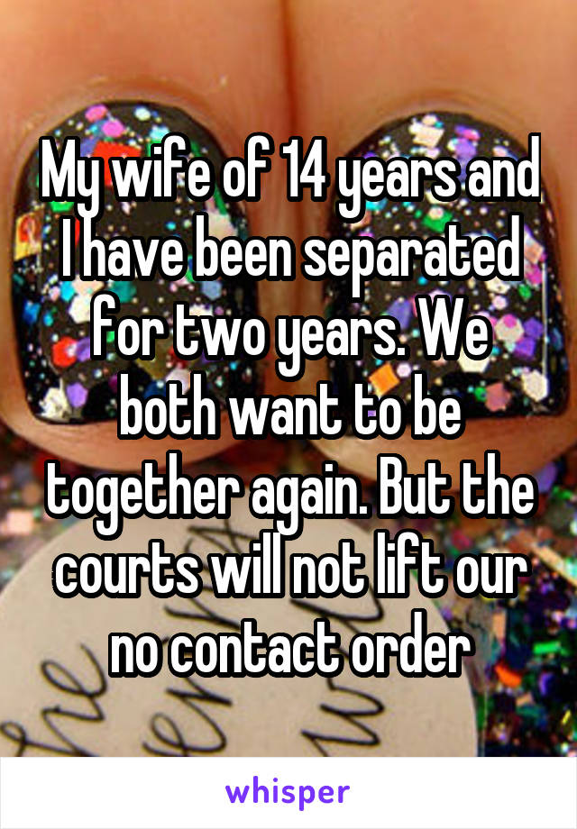 My wife of 14 years and I have been separated for two years. We both want to be together again. But the courts will not lift our no contact order