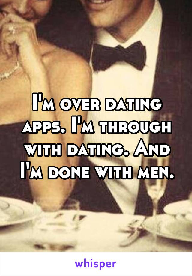 I'm over dating apps. I'm through with dating. And I'm done with men.