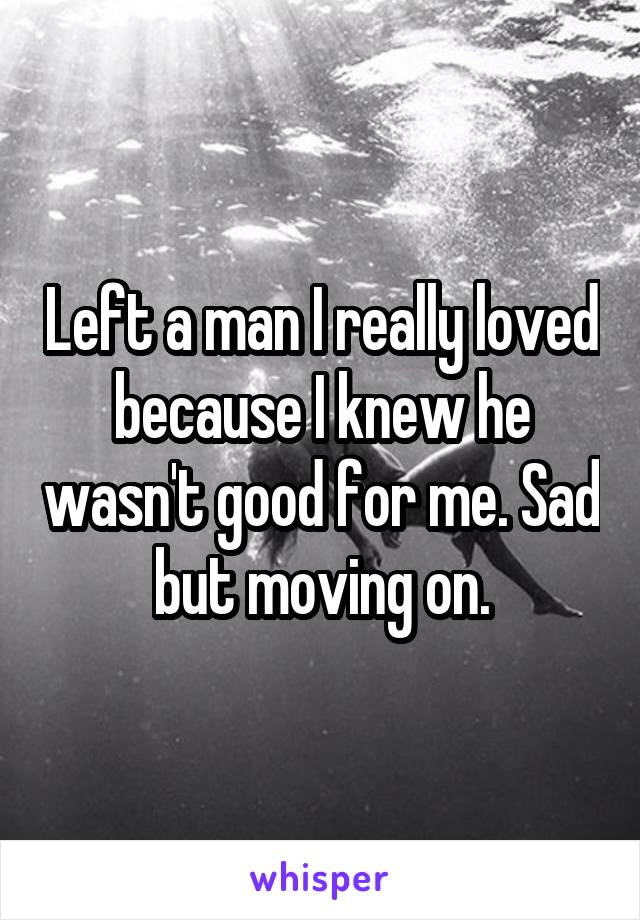 Left a man I really loved because I knew he wasn't good for me. Sad but moving on.