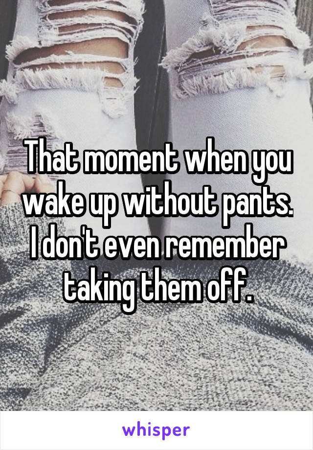 That moment when you wake up without pants. I don't even remember taking them off.