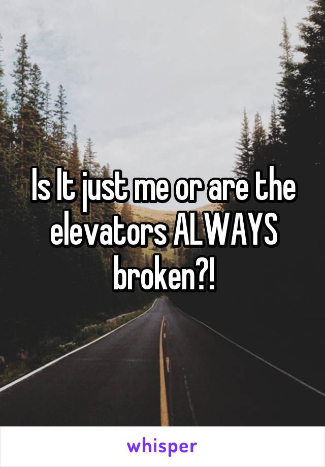 Is It just me or are the elevators ALWAYS broken?!