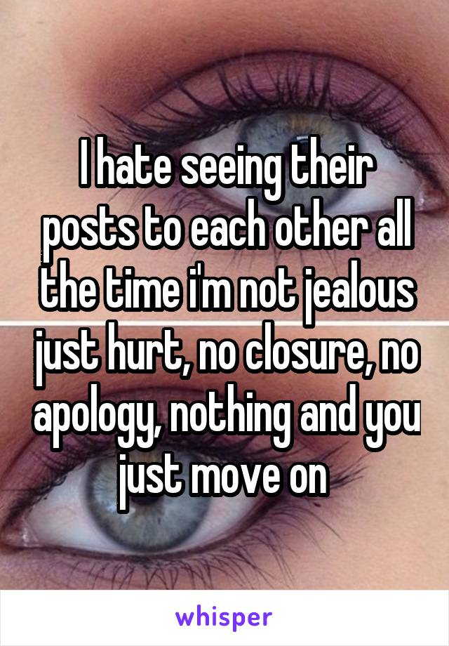 I hate seeing their posts to each other all the time i'm not jealous just hurt, no closure, no apology, nothing and you just move on