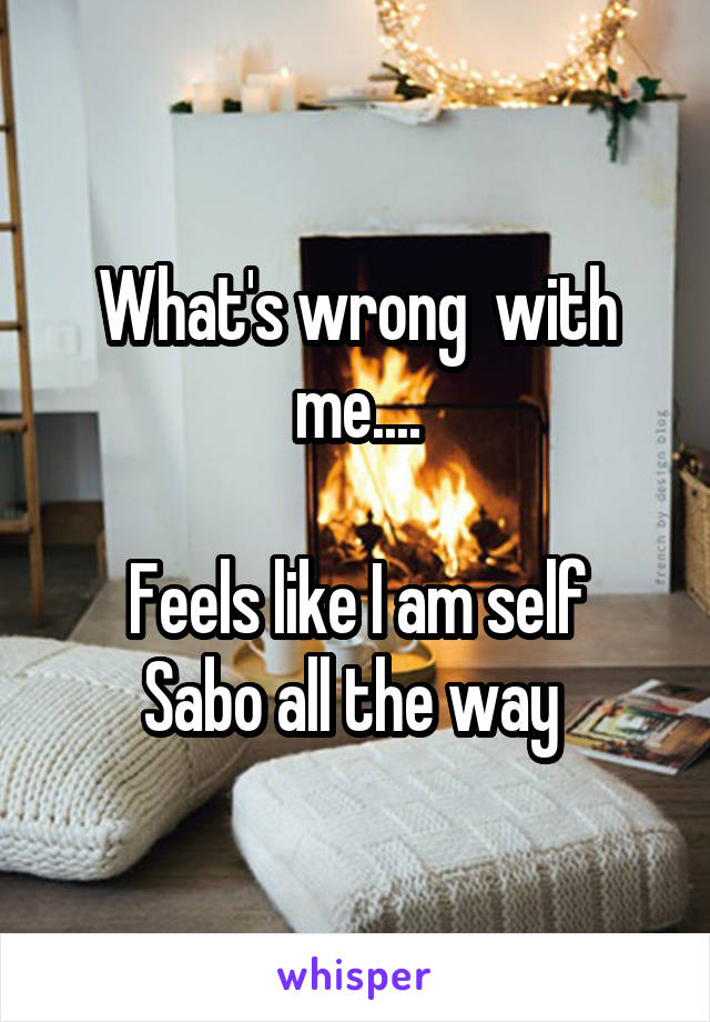 What's wrong  with me....  Feels like I am self Sabo all the way