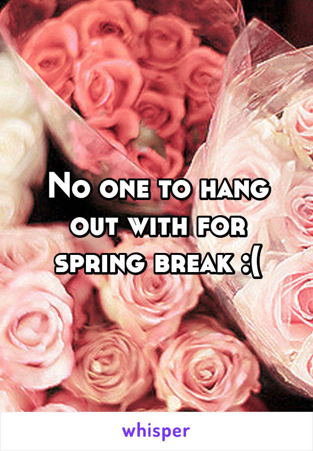 No one to hang out with for spring break :(