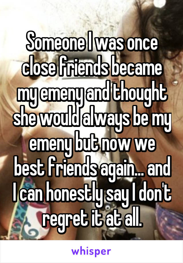Someone I was once close friends became my emeny and thought she would always be my emeny but now we best friends again... and I can honestly say I don't regret it at all.
