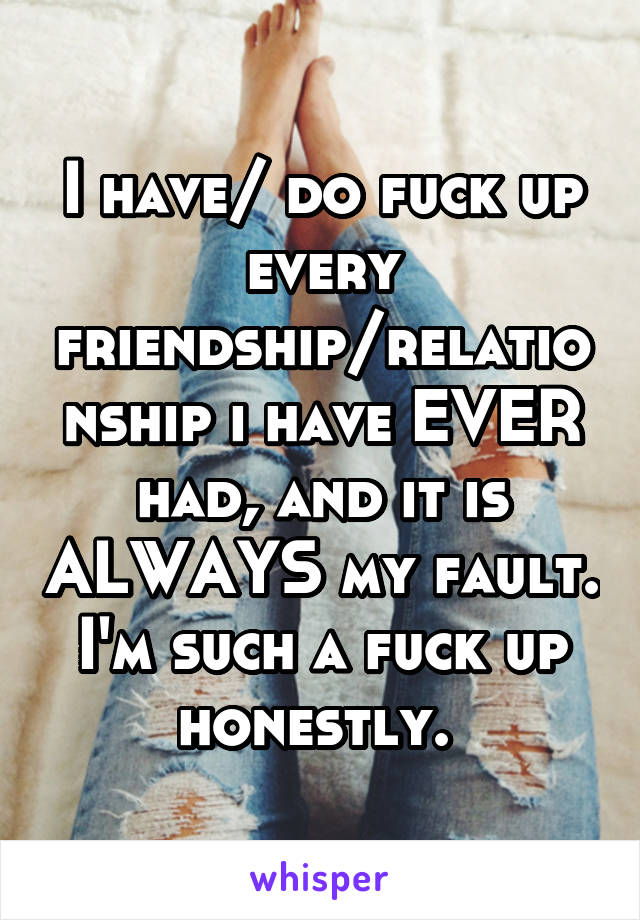 I have/ do fuck up every friendship/relationship i have EVER had, and it is ALWAYS my fault. I'm such a fuck up honestly.