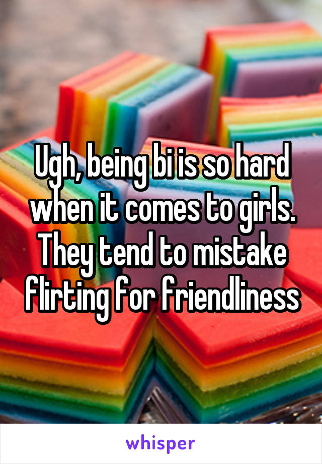 Ugh, being bi is so hard when it comes to girls. They tend to mistake flirting for friendliness