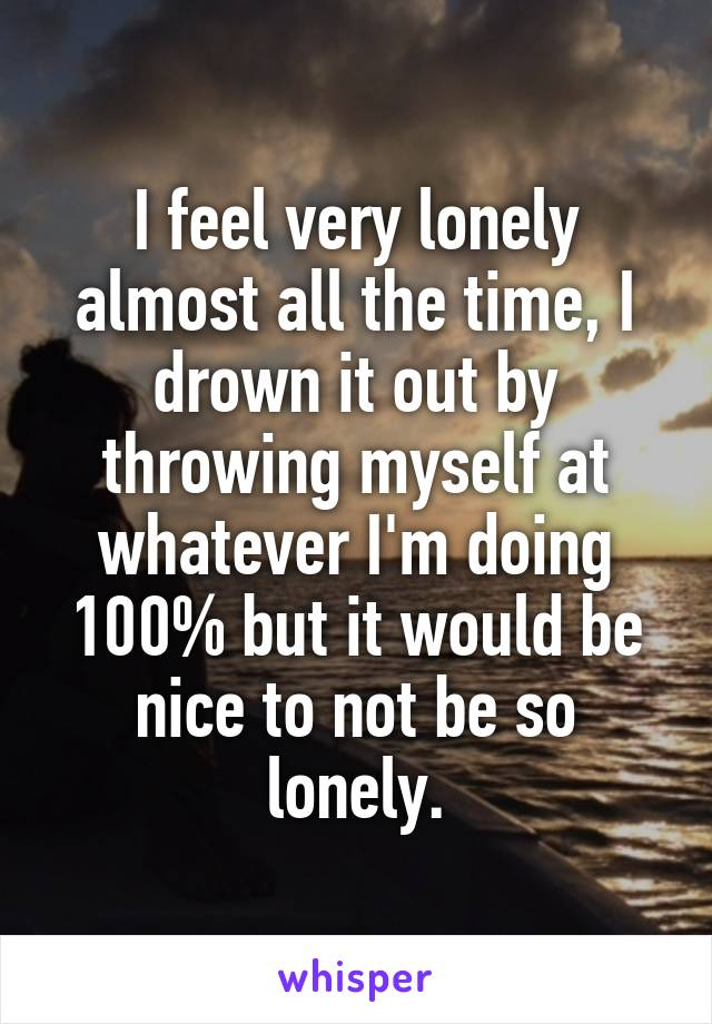 I feel very lonely almost all the time, I drown it out by throwing myself at whatever I'm doing 100% but it would be nice to not be so lonely.