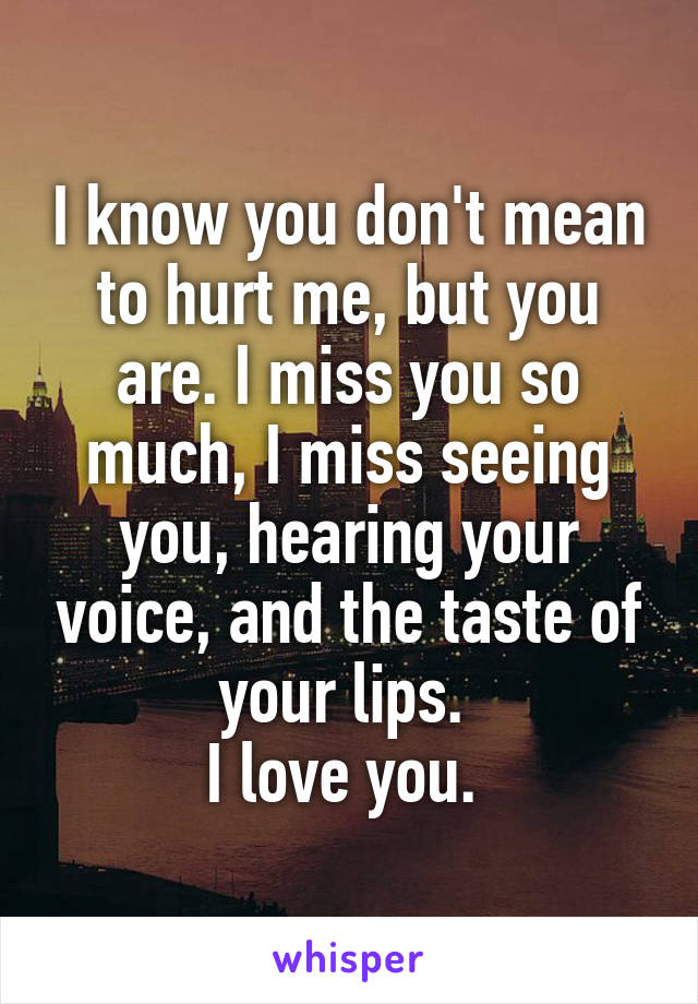 I know you don't mean to hurt me, but you are. I miss you so much, I miss seeing you, hearing your voice, and the taste of your lips.  I love you.