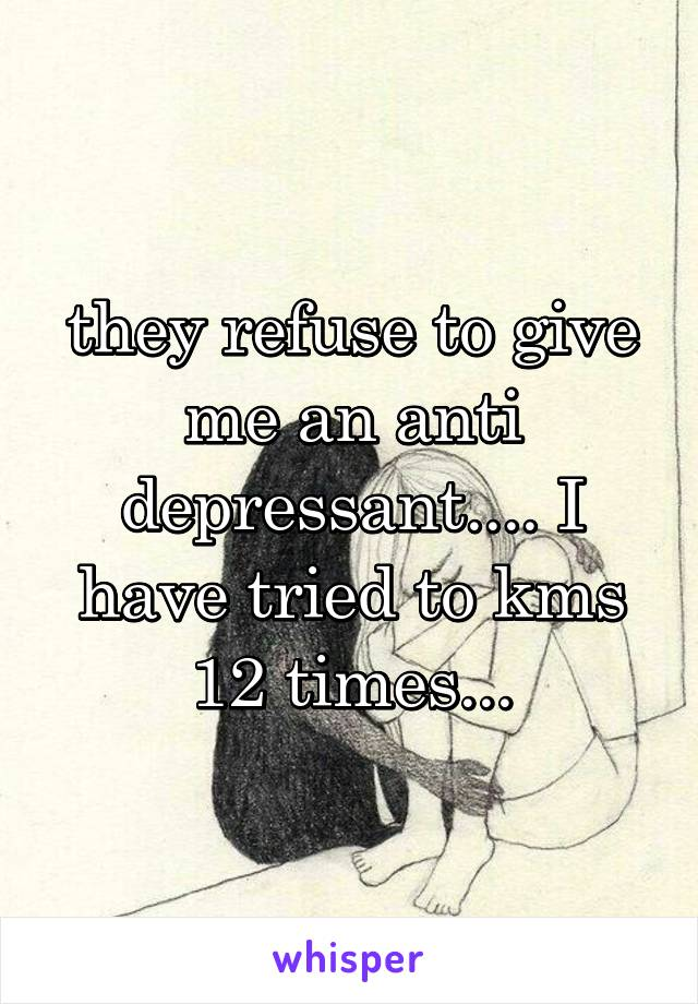 they refuse to give me an anti depressant.... I have tried to kms 12 times...