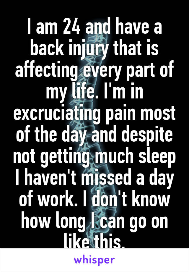 I am 24 and have a back injury that is affecting every part of my life. I'm in excruciating pain most of the day and despite not getting much sleep I haven't missed a day of work. I don't know how long I can go on like this.