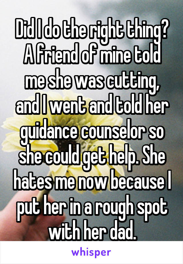 Did I do the right thing? A friend of mine told me she was cutting, and I went and told her guidance counselor so she could get help. She hates me now because I put her in a rough spot with her dad.