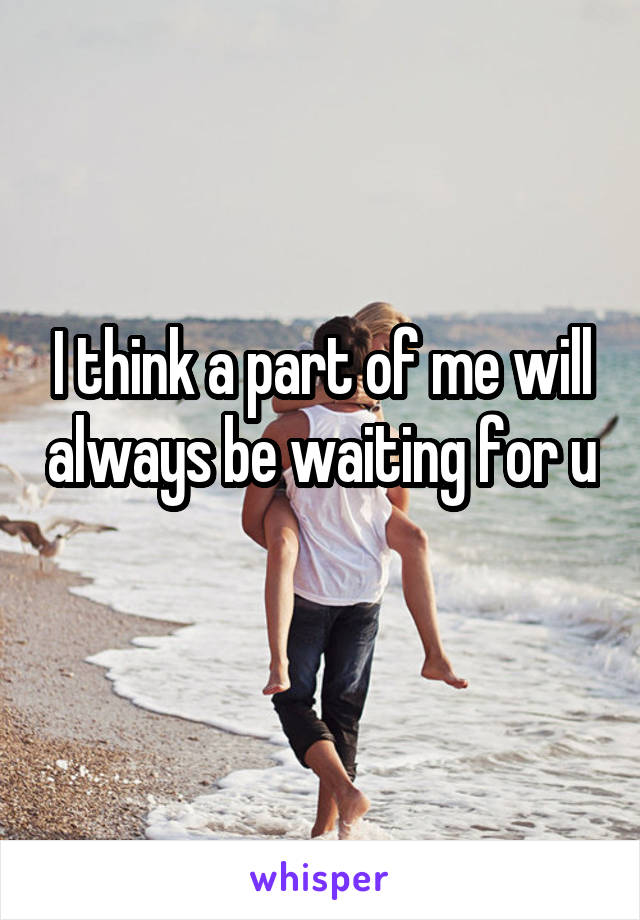 I think a part of me will always be waiting for u