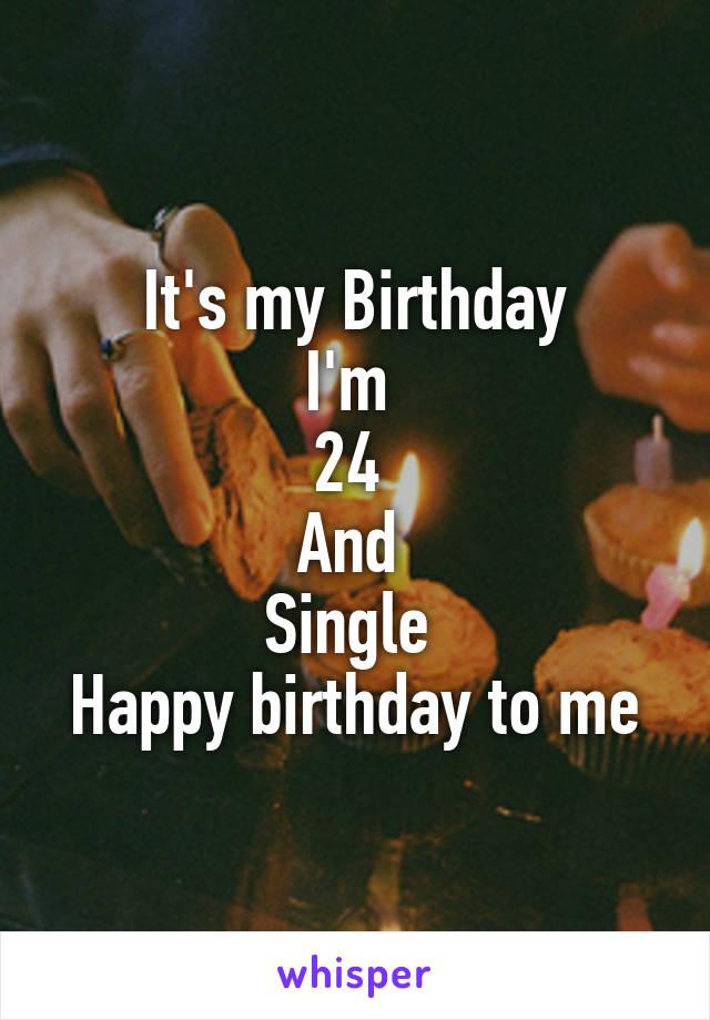 It's my Birthday I'm  24  And  Single  Happy birthday to me