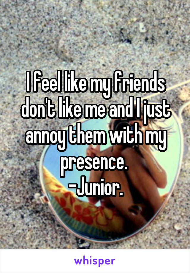 I feel like my friends don't like me and I just annoy them with my presence.  -Junior.