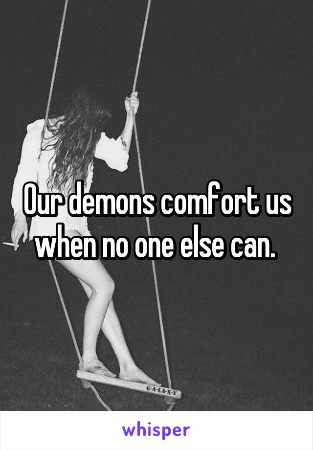 Our demons comfort us when no one else can.