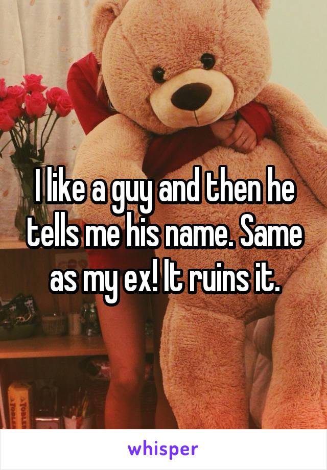 I like a guy and then he tells me his name. Same as my ex! It ruins it.