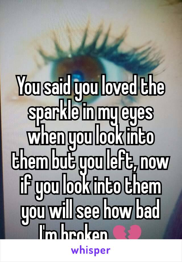 You said you loved the sparkle in my eyes when you look into them but you left, now if you look into them you will see how bad I'm broken.💔