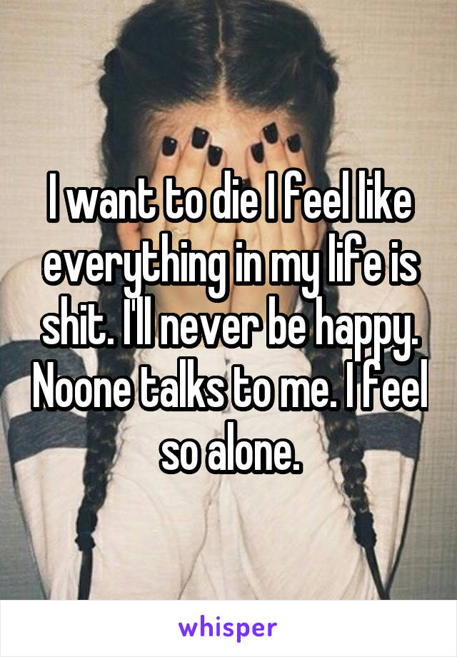 I want to die I feel like everything in my life is shit. I'll never be happy. Noone talks to me. I feel so alone.