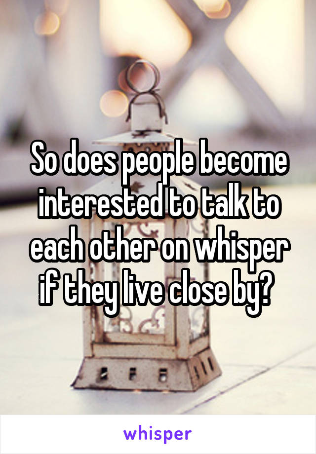 So does people become interested to talk to each other on whisper if they live close by?