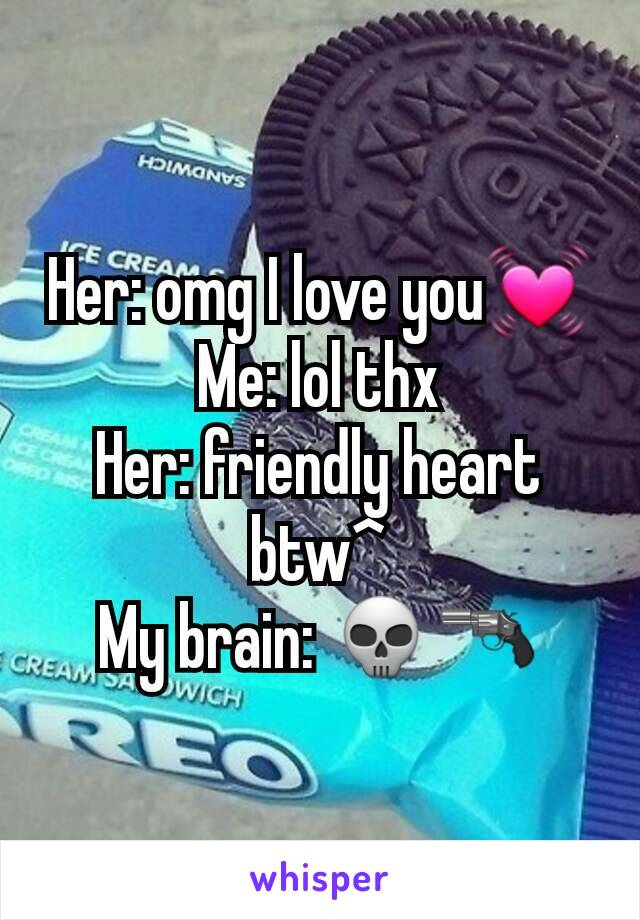 Her: omg I love you💓 Me: lol thx Her: friendly heart btw^ My brain: 💀🔫
